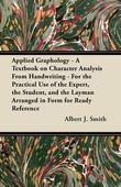 Applied Graphology - A Textbook on Character Analysis From Handwriting - For the Practical Use of the Expert, the Student, and the Layman Arranged in