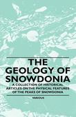 The Geology of Snowdonia - A Collection of Historical Articles on the Physical Features of the Peaks of Snowdonia
