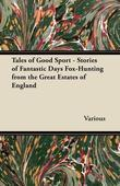 Tales of Good Sport - Stories of Fantastic Days Fox-Hunting from the Great Estates of England