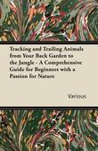 Tracking and Trailing Animals from Your Back Garden to the Jungle - A Comprehensive Guide for Beginners with a Passion for Nature