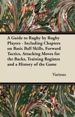 A   Guide to Rugby by Rugby Players - Including Chapters on Basic Ball Skills, Forward Tactics, Attacking Moves for the Backs, Training Regimes and a