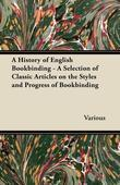 A History of English Bookbinding - A Selection of Classic Articles on the Styles and Progress of Bookbinding