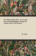 The Whip and the Rod - An Account of Corporal Punishment Among All Nations and for All Purposes