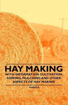 Hay Making - With Information Cultivation, Sowing, Mulching and Other Aspects of Hay Making