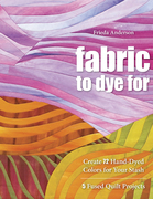 Fabric To Dye For: Create 72 Hand-Dyed Colors for Your Stash, 5 Fused Quilt Projects
