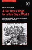 A Fair Day's Wage for a Fair Day's Work?: Sweated Labour and the Origins of Minimum Wage Legislation in Britain