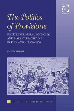 The Politics of Provisions: Food Riots, Moral Economy, and Market Transition in England, c. 1550-1850