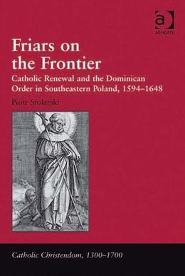 Friars on the Frontier: Catholic Renewal and the Dominican Order in Southeastern Poland, 1594-1648