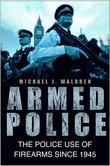 Armed Police: The Police Use of Firearms Since 1945