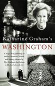 Katharine Graham's Washington: A Huge, Rich Gathering of Articles, Memoirs, Humor, and History, Chosen by Mrs. Graham, That Brings to Life Her Beloved