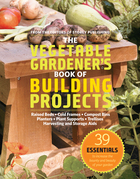 The Vegetable Gardener's Book of Building Projects: 39 Essentials to Increase the Bounty and Beauty of Your Garden