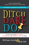 Ditch. Dare. Do!: 66 Ways to Become Influential, Indispensable, and Incredibly Happy at Work