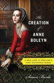 The Creation of Anne Boleyn: A New Look at England¿s Most Notorious Queen