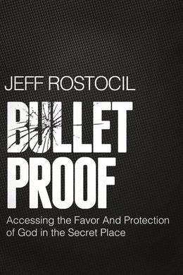 Bulletproof: Accessing the Favor and Protection of God in the Secret Place