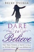 Dare to Believe: The True Power of Faith to Walk in Divine Healings and Miracles