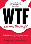Wtf Are Men Thinking?: 250,000 Men Reveal What Women Really Want to Know
