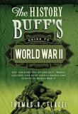 The History Buff's Guide to World War II: Top Ten Rankings of the Best, Worst, Largest, and Most Lethal People and Events of World War II