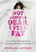 Not Tonight Dear, I Feel Fat: How to Stop Worrying about Your Body and Have Great Sex