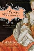 Before Versailles: Before the History You Know...a Novel of Louis XIV