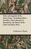 Tales and Legends of the Norse Gods - Including Odin's Sacrifice, Thor's Journey in Jötunheim, the Doom of the Gods and Many Mor