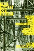 The Wages of Relief: Cities and the Unemployed in Prairie Canada, 1929-39