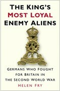 The King's Most Loyal Enemy Aliens: Germans Who Fought for Britain in the Second World War