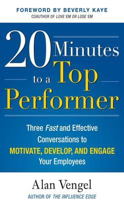 20 Minutes to a Top Performer : Three Fast and Effective Conversations to Motivate, Develop, and Engage Your Employees