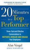 20 Minutes to a Top Performer: Three Fast and Effective Conversations to Motivate, Develop, and Engage Your Employees