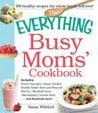The Everything Busy Moms' Cookbook: Includes Peach Pancakes, Asian Chicken Noodle Salad, Beef and Broccoli Stir-Fry, Meatball Pizza, Macadamia Coconut