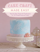 Cake Craft Made Easy: Step-by-Step Sugarcraft Techniques for 16 Vintage-Inspired Cakes