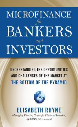Microfinance for Bankers and Investors : Understanding the Opportunities and Challenges of the Market at the Bottom of the Pyramid: Understanding the