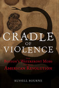 Cradle of Violence: How Boston's Waterfront Mobs Ignited the American Revolution