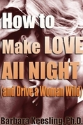 How to Make Love All Night (and Drive Your Woman Wild): Male Multiple Orgasm and Other Secrets