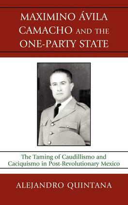 Maximino Avila Camacho and the One-Party State: The Taming of Caudillismo and Caciquismo in Post-Revolutionary Mexico