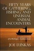 Fifty Years of Gathering, Fishing, and Unusual Animal Encounters: Lessons Learned of a Michigan Outdoorsman
