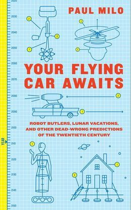 Your Flying Car Awaits: Robot Butlers, Lunar Vacations, and Other Dead-Wrong Predictions of the Twentieth Century