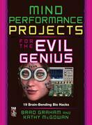 Mind Performance Projects for the Evil Genius : 19 Brain-Bending Bio Hacks