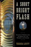 A Short Bright Flash: Augustin Fresnel and the Birth of the Modern Lighthouse