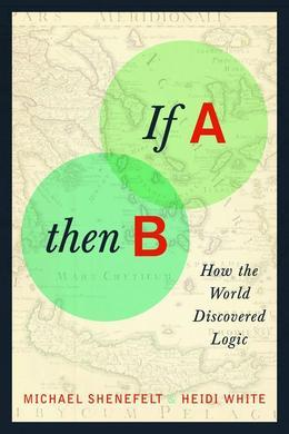 If A, Then B: How Logic Shaped the World