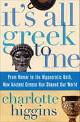 It's All Greek To Me: From Homer to the Hippocratic Oath, How Ancient Greece Has Shaped Our World