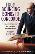 From Bouncing Bombs to Concorde: The Authorised Biography of Aviation Pioneer George Edwards OM