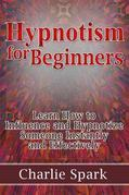 Hypnotism for Beginners: Learn How to Influence and Hypnotize Someone Instantly and Effectively