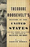 Theodore Roosevelt's History of the United States: His Own Words, Selected and Arranged by Daniel Ruddy