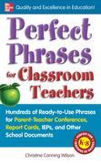 Perfect Phrases for Classroom Teachers: Hundreds of Ready-to-Use Phrases for Parent-Teacher Conferences, Report Cards, IEPs and Other School