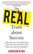 The Real Truth about Success : What the Top 1% Do Differently, Why They Won't Tell You, and How You Can Do It Anyway!: What the Top 1% Do Differently,