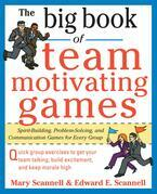The Big Book of Team-Motivating Games: Spirit-Building, Problem-Solving and Communication Games for Every Group