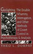 Gaslighthing, the Double Whammy, Interrogation and Other Methods of Covert Control in Psychotherapy and Analysis