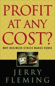 Profit at Any Cost?: Why Business Ethics Makes Sense
