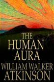 William Walker Atkinson - The Human Aura: Astral Colors and Thought Forms