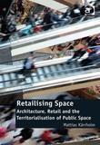 Retailising Space: Architecture, Retail and the Territorialisation of Public Space